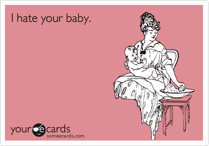 I hate your baby.