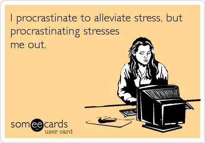 I procrastinate to alleviate stress, but procrastinating stresses me out.