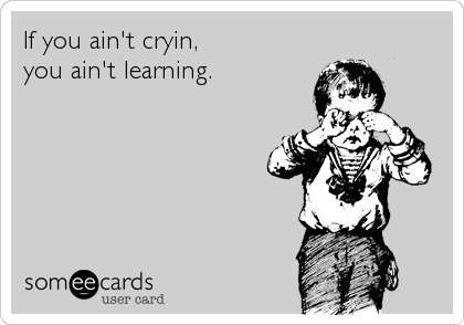 If you ain't cryin,  you ain't learning.