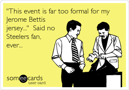 """This event is far too formal for my Jerome Bettis jersey...""  Said no Steelers fan, ever..."