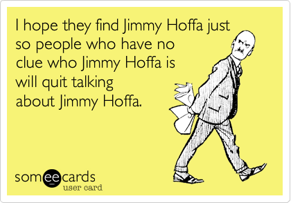 I hope they find Jimmy Hoffa just