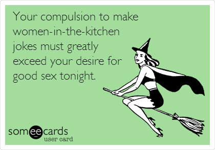 Your compulsion to make women-in-the-kitchen jokes must greatly exceed your desire for good sex tonight.