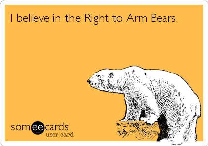 I believe in the Right to Arm Bears.