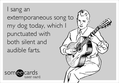 I sang an extemporaneous song to my dog today, which I punctuated with both silent and audible farts.