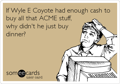 If Wyle E Coyote had enough cash to buy all that ACME stuff, why didn't he just buy dinner?