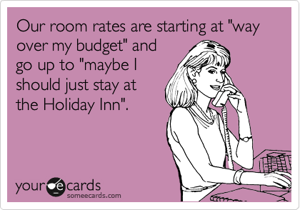"""Our room rates are starting at """"way over my budget"""" and go up to """"maybe I should just stay at the Holiday Inn""""."""