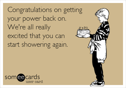 Congratulations on getting your power back on. We're all really  excited that you can  start showering again.