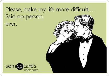 Please, make my life more difficult....... Said no person ever.