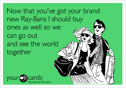 Now that you've got your brand new Ray-Bans I should buy