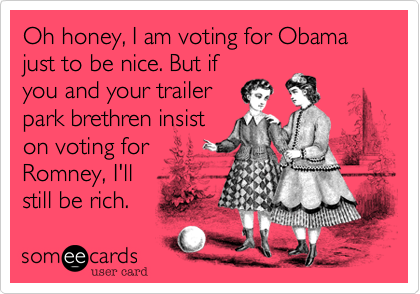 Oh honey, I am voting for Obama just to be nice. But if
