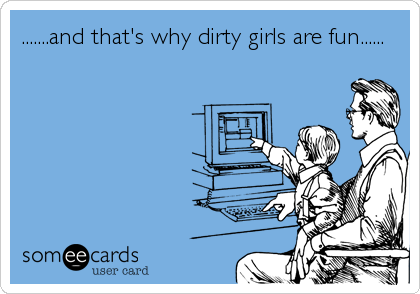 .......and that's why dirty girls are fun......