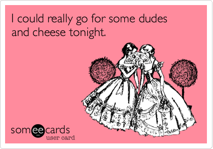 Do you want to go out for dudes and cheese tonight?