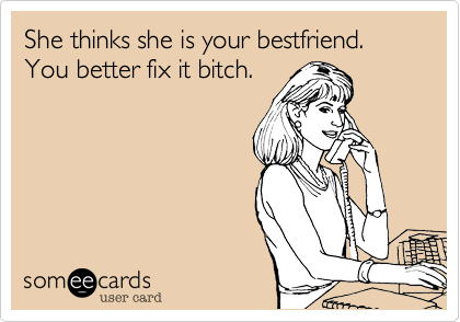 She thinks she is your bestfriend. You better fix it bitch.