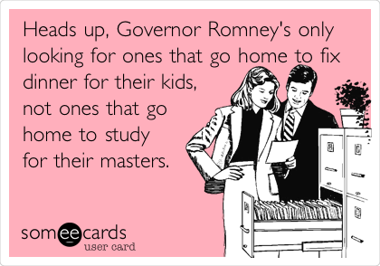 Heads up, Governor Romney's only looking for ones that go home to fix dinner for their kids, not ones that go home to study for their masters.