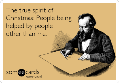The true spirit of Christmas: People being helped by people other than me.