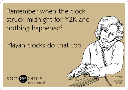 Remember when the clock struck midnight for Y2K and nothing happened?  Mayan clocks do that too.
