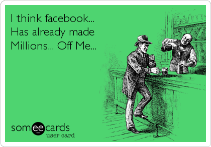 I think facebook... Has already made Millions... Off Me...
