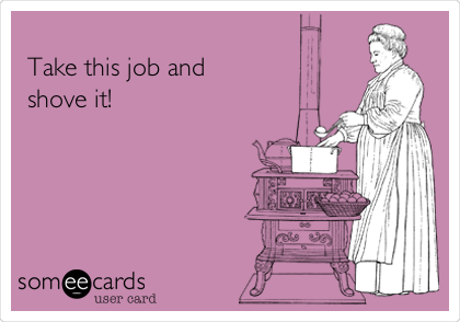 Take this job and  shove it!
