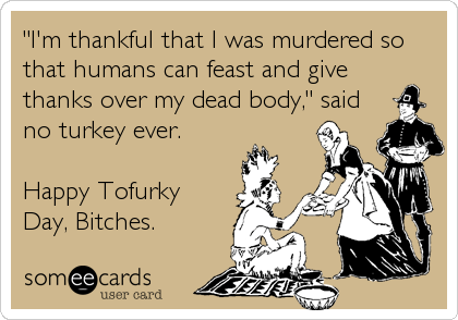 """I'm thankful that I was murdered so that humans can feast and give thanks over my dead body,"" said no turkey ever.  Happy Tofurky Day, Bitches."