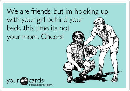 We are friends, but im hooking up with your girl behind your back...this time its not your mom. Cheers!