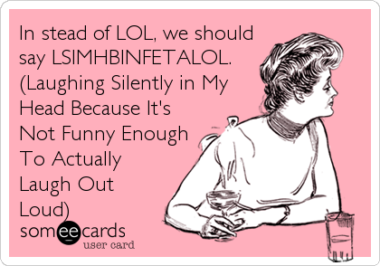 In stead of LOL, we should say LSIMHBINFETALOL. (Laughing Silently in My Head Because It's Not Funny Enough To Actually Laugh Out Loud)