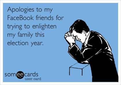 Apologies to my FaceBook friends for trying to enlighten my family this election year.