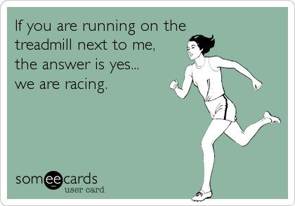 If you are running on the treadmill next to me, the answer is yes... we are racing.