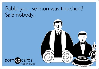 Rabbi, your sermon was too short!    Said nobody.