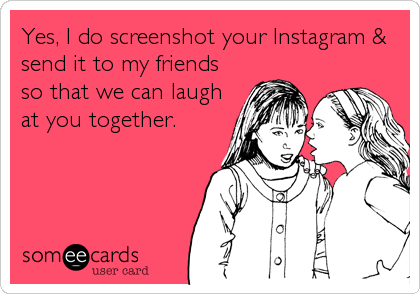 Yes, I do screenshot your Instagram & send it to my friends so that we can laugh at you together.