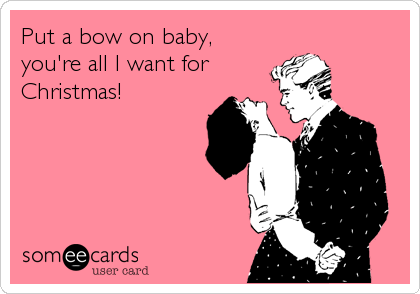 Put A Bow On Baby, You're All I Want For Christmas! | Christmas ...
