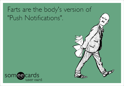 "Farts are the body's version of ""Push Notifications""."