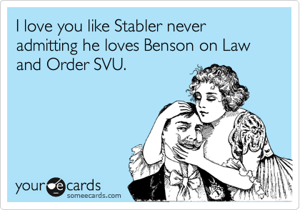 I love you like Stabler never admitting he loves Benson on Law and Order SVU.