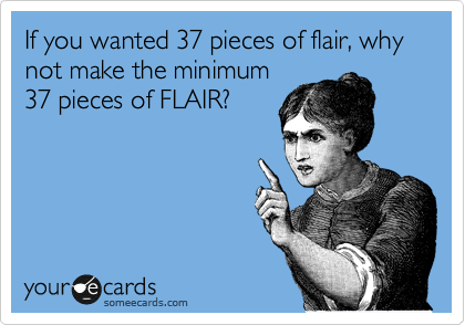 If You Wanted 37 Pieces Of Flair Why Not Make The Minimum 37 Pieces