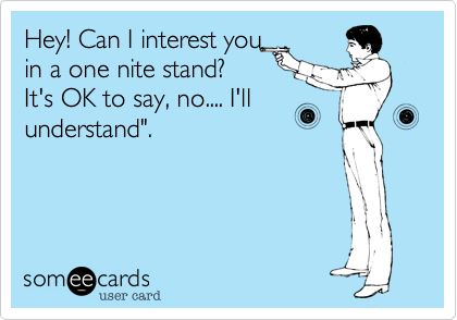 """Hey! Can I interest you in a one nite stand%3F It's OK to say%2C no.... I'll understand""""."""