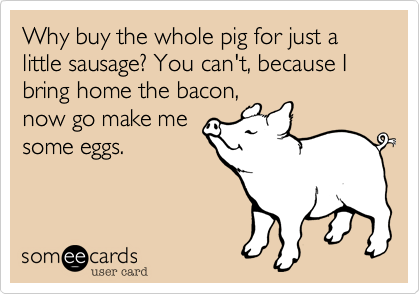 Why buy the whole pig for just a little sausage%3F You can't%2C because I bring home the bacon%2C