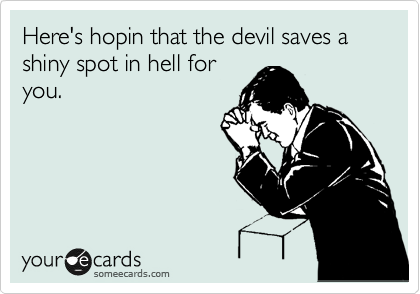 Here's hopin that the devil saves a shiny spot in hell for you.