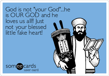 "God is not ""your God""...he is OUR GOD and he loves us all!! Just not your blessed little fake heart!"