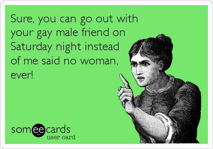Sure, you can go out with your gay male friend on Saturday night instead of me said no woman, ever!