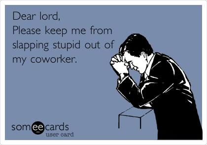 Dear lord, Please keep me from slapping stupid out of my coworker.