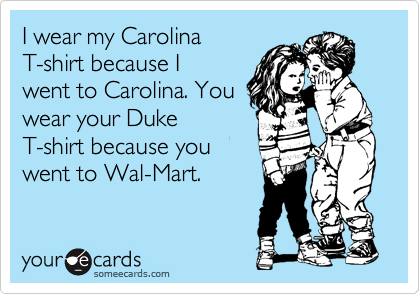 I wear my Carolina  tee shirt because I went to Carolina. You wear your Duke tee-shirt because you went to Wal-Mart.