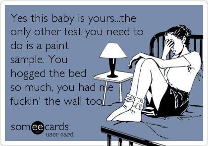 Yes this baby is yours...the only other test you need to do is a paint sample. You hogged the bed so much, you had me fuckin' the wall too!