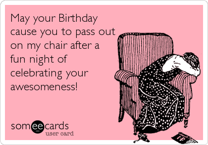 May your Birthday cause you to pass out on my chair after a fun night of celebrating your awesomeness!