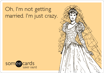 Oh, I'm not getting married. I'm just crazy.