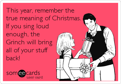 This year, remember the true meaning of Christmas.  If you sing loud enough, the Grinch will bring all of your stuff back!