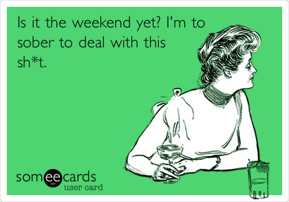 Is it the weekend yet? I'm to sober to deal with this sh*t.