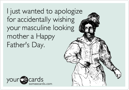 I just wanted to apologize for wishing your masculine looking mother a Happy Father's Day.