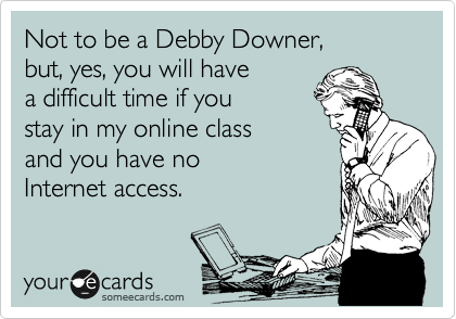 Not to be a Debby Downer, but, yes, you will have a difficult time if you stay in my online class and you have no Internet access.