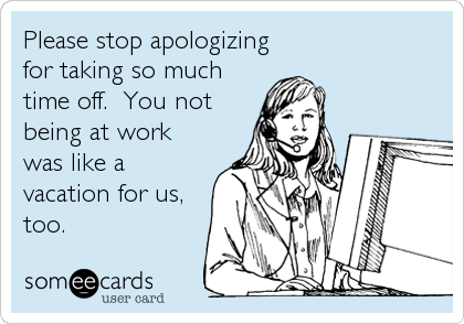 Please stop apologizing for taking so much time off.  You not being at work was like a vacation for us, too.
