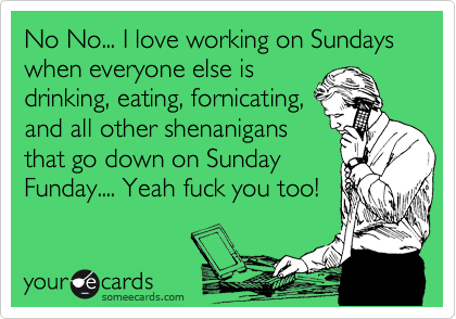 No No... I love working on Sundays when everyone else is drinking, eating, fornicating, and all other shenanigans that go down on Sunday Funday.... Yeah fuck you too!