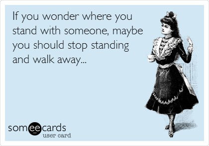 If you wonder where you stand with someone, maybe you should stop standing  and walk away...